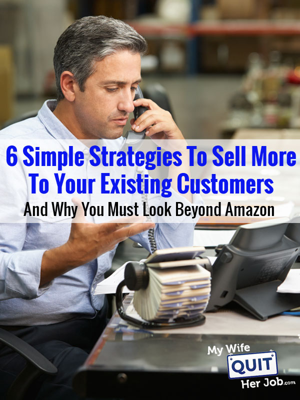 6 Simple Strategies To Sell More To Existing Customers And Why You Must Look Beyond Amazon
