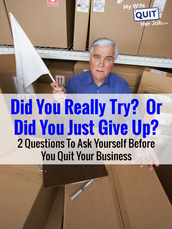 Did You Really Try?  Or Did You Just Give Up? 2 Questions To Ask Before You Close Your Business