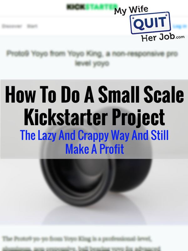 How To Do A Small Scale Kickstarter Project The Lazy And Crappy Way And Still Make A Profit