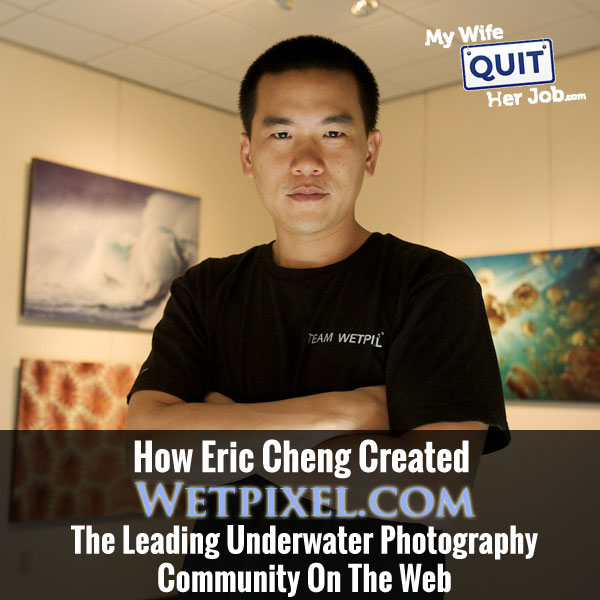 How Eric Cheng Created Wetpixel.com The Leading Underwater Photography Community On The Web