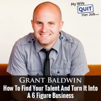 How To Turn Your Talents Into A Scalable 6 Figure Business With Grant Baldwin