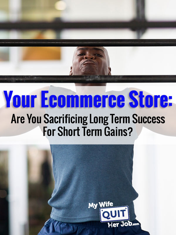 Your Ecommerce Store: Are You Sacrificing Long Term Success For Short Term Gains?