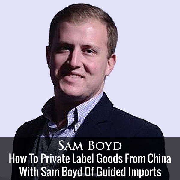 How To Private Label Goods From China With Sam Boyd Of Guided Imports