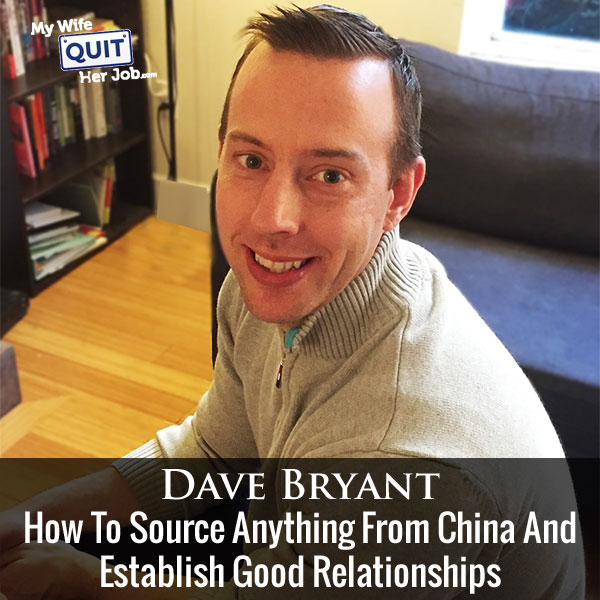 110: How To Source Anything From China And Establish Good Relationships With Dave Bryant