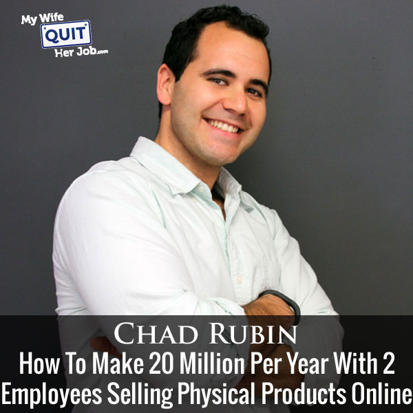 How To Make 20 Million Per Year With Only 2 Employees Selling Physical Products Online With Chad Rubin