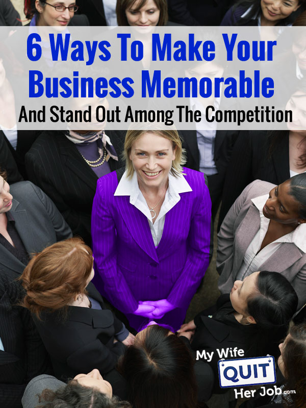 6 Ways To Make Your Business Memorable And Stand Out Among The Competition