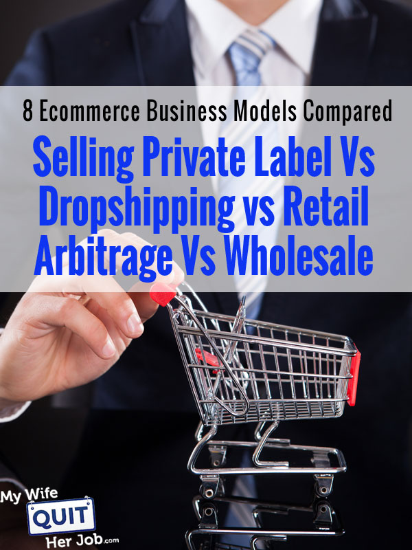 Private Label vs Retail Arbitrage vs Dropshipping vs Wholesale - 8 Ecommerce Business Models Compared