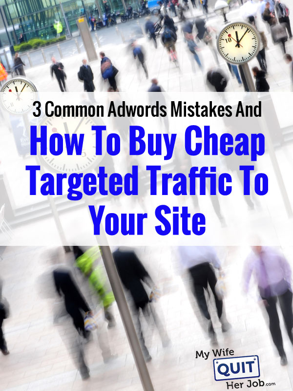 3 Common Adwords Mistakes And How To Buy Cheap Targeted Traffic For Your Site