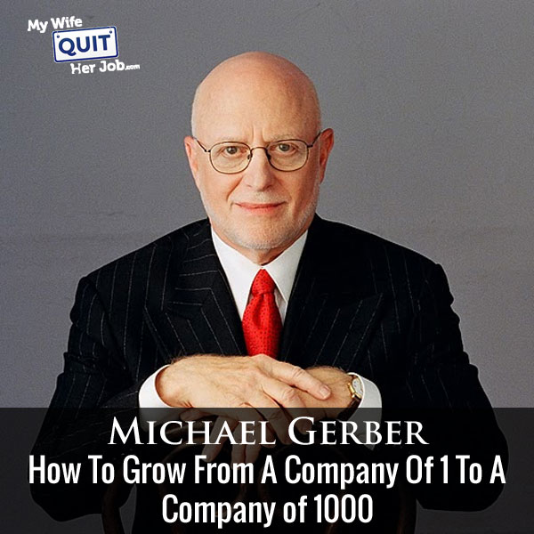 How To Grow From A Company Of 1 To A Company of 1000 With Michael Gerber Of E-Myth