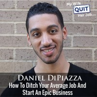 How To Ditch Your Average Job And Start An Epic Business With Daniel Dipiazza