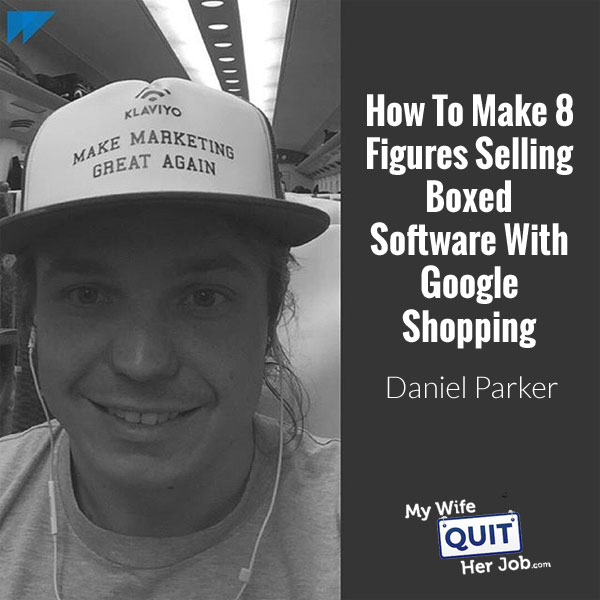 168: How To Make 8 Figures Selling Boxed Software Using Google Shopping With Daniel Parker