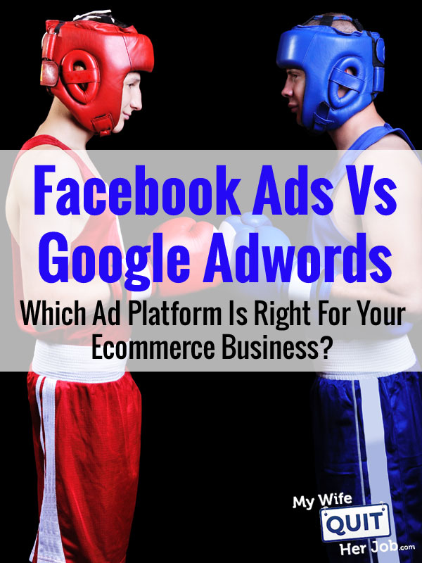 Facebook Ads Vs Google Adwords - Which Ad Platform Is Right For Your Ecommerce Business?