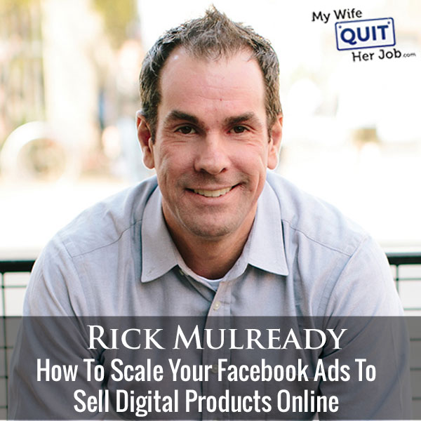 How To Scale Your Facebook Ads To Sell Digital Products Online With Rick Mulready