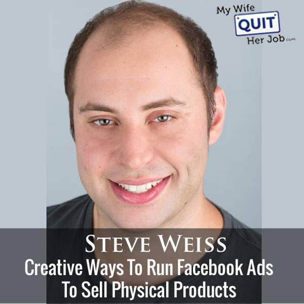 Creative Ways To Run Facebook Ads To Sell Physical Products With Steve Weiss