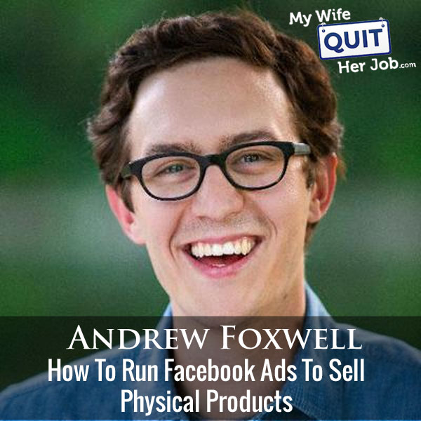 214: How To Run Facebook Ads To Sell Physical Products In 2018 With Andrew Foxwell
