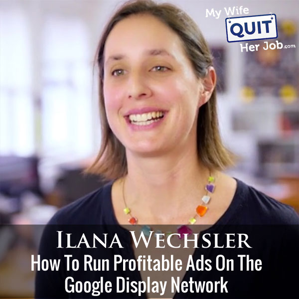 216: Google Display Network - How To Run Profitable Ads With Ilana Wechsler