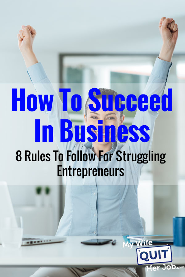 How To Succeed In Business - 8 Rules To Follow For Struggling Entrepreneurs