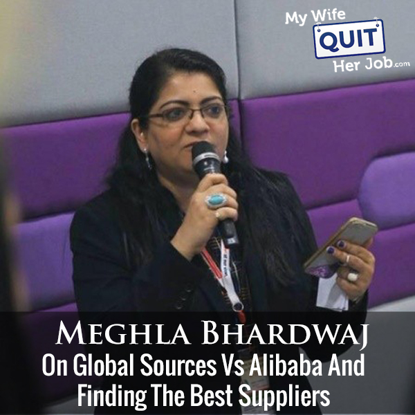 254: Meghla Bhardwaj On Global Sources Vs Alibaba And Finding The Best Suppliers
