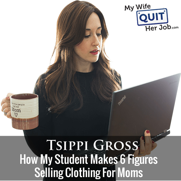 255: How My Student Makes 6 Figures Selling Clothing For Moms With Tsippi Gross