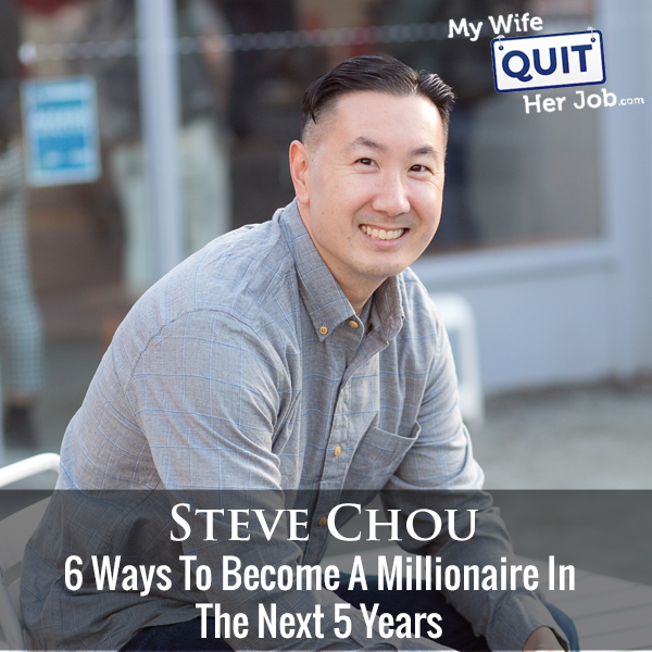 296: 6 Ways To Become A Millionaire In The Next 5 Years With Steve Chou