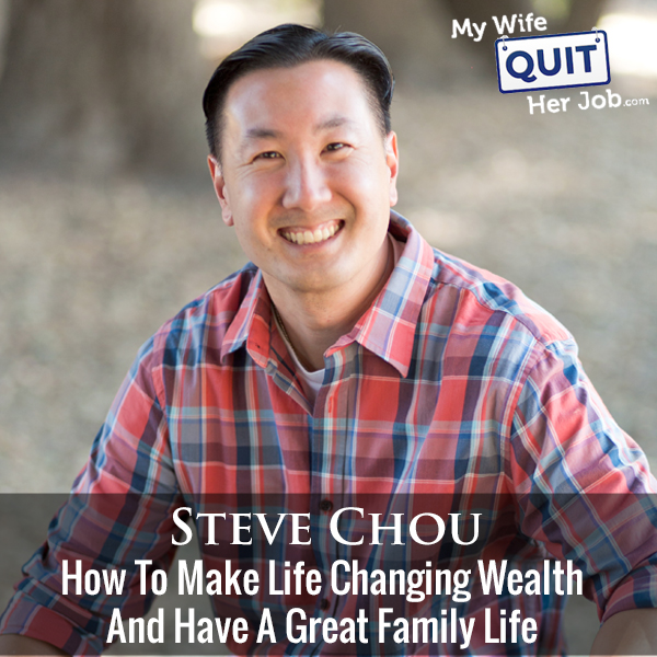 307: How To Make Life Changing Wealth And Have A Great Family Life With Steve Chou
