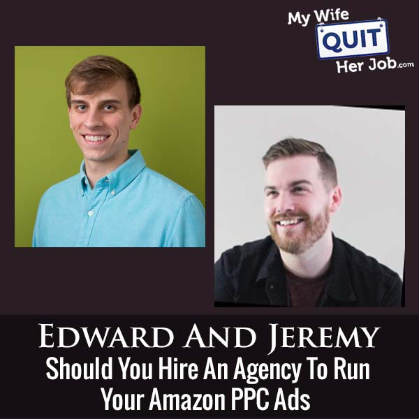 312: Should You Hire An Agency To Run Your Amazon PPC Ads With Edward Ruffin And Jeremy Crowe
