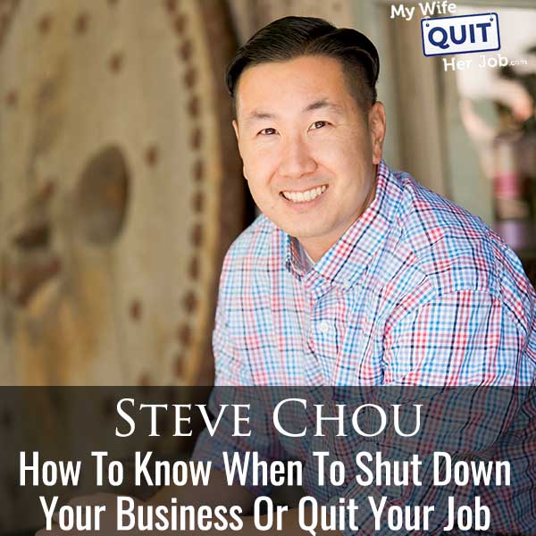 357: How To Know When To Shut Down Your Business Or Quit Your Job With Steve Chou